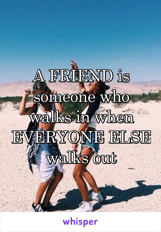 A FRIEND is someone who walks in when EVERYONE ELSE walks out