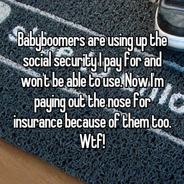 Babyboomers are using up the social security I pay for and won't be able to use. Now I'm paying out the nose for insurance because of them too. Wtf!