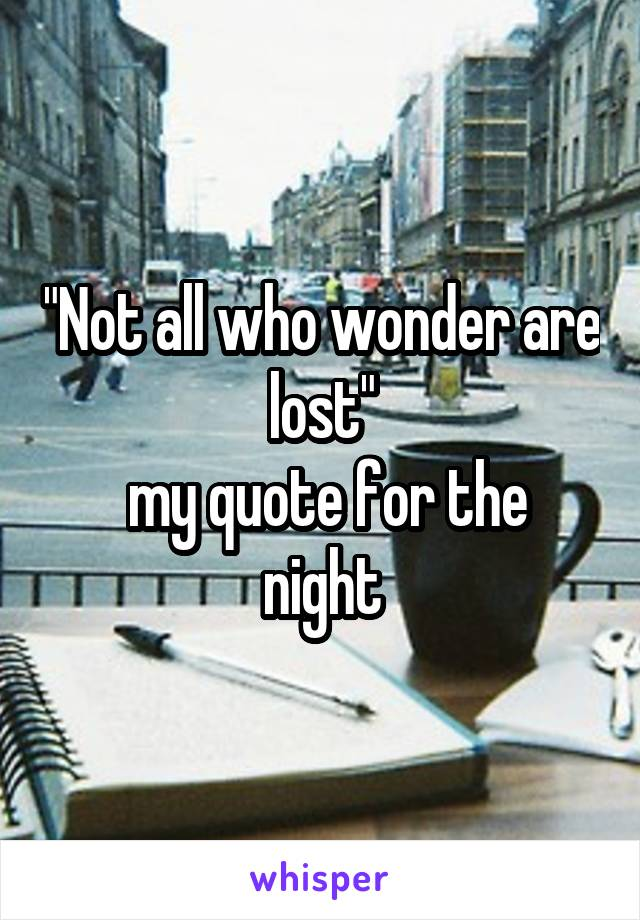"""Not all who wonder are lost""  my quote for the night"