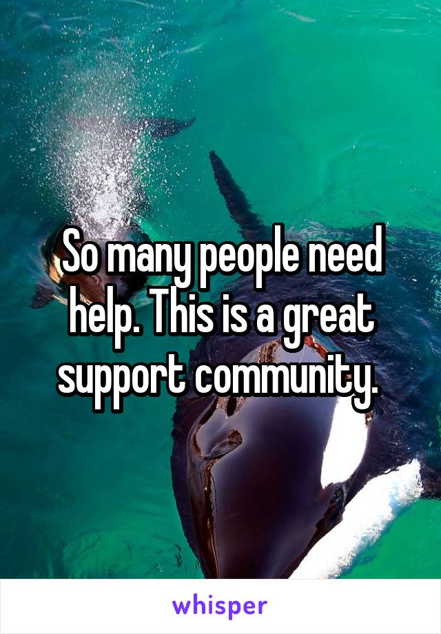 So many people need help. This is a great support community.