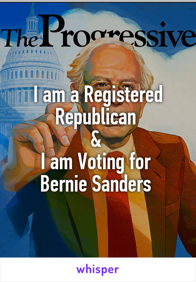 I am a Registered Republican  &  I am Voting for  Bernie Sanders