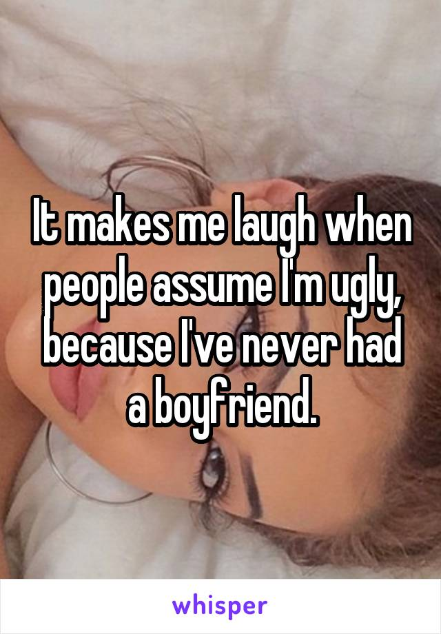 It makes me laugh when people assume I'm ugly, because I've never had a boyfriend.