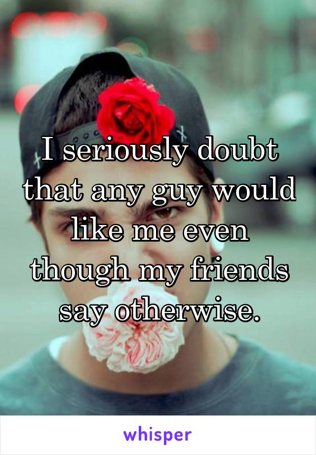 I seriously doubt that any guy would like me even though my friends say otherwise.
