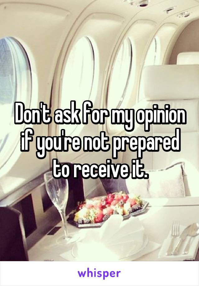Don't ask for my opinion if you're not prepared to receive it.