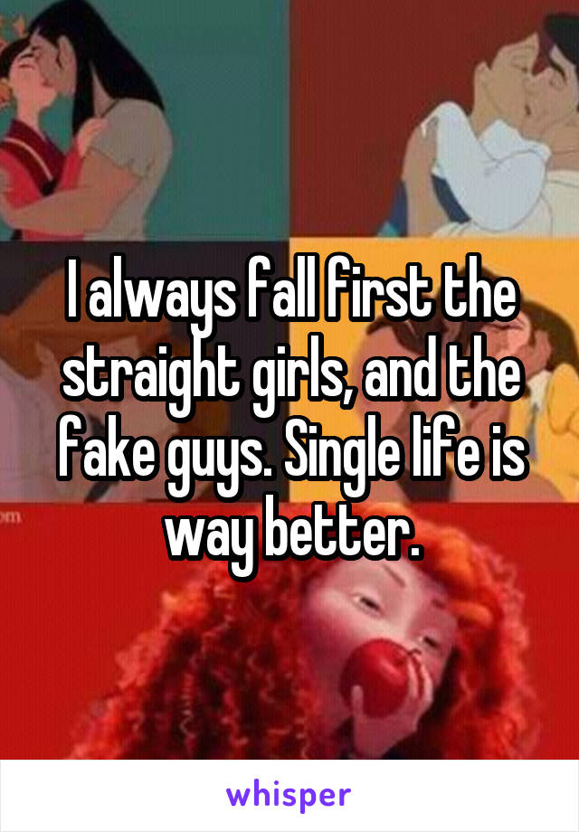 I always fall first the straight girls, and the fake guys. Single life is way better.