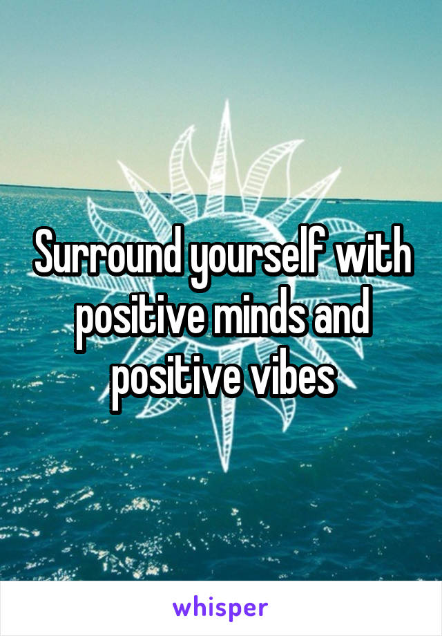 Surround yourself with positive minds and positive vibes