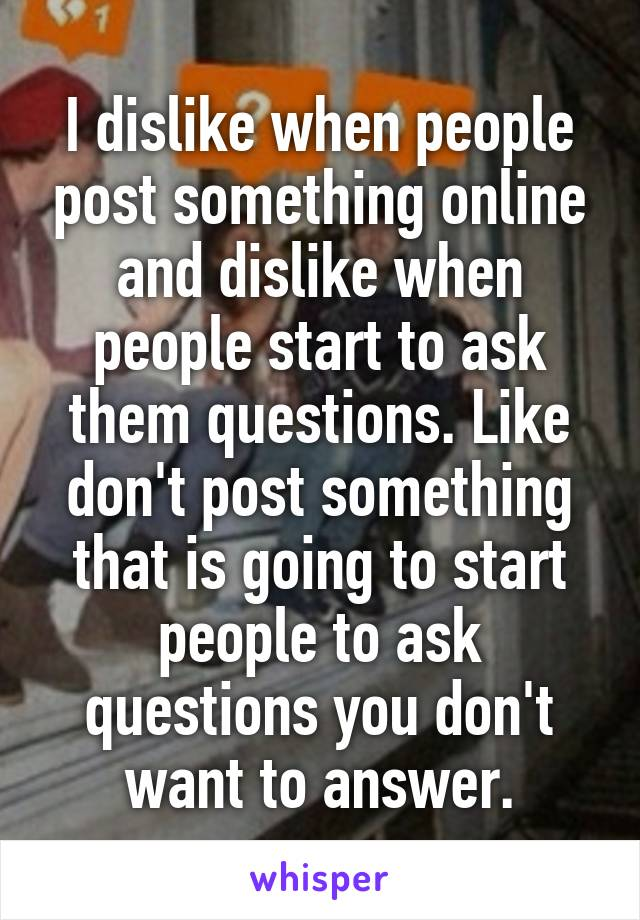 I dislike when people post something online and dislike when people start to ask them questions. Like don't post something that is going to start people to ask questions you don't want to answer.