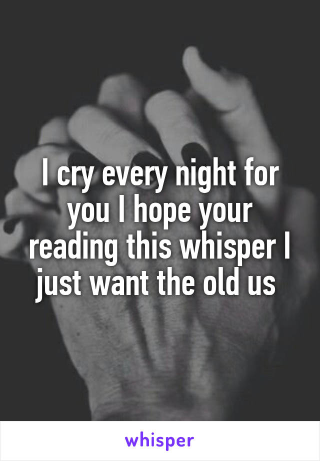 I cry every night for you I hope your reading this whisper I just want the old us
