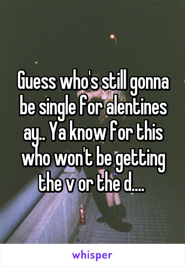 Guess who's still gonna be single for alentines ay.. Ya know for this who won't be getting the v or the d....