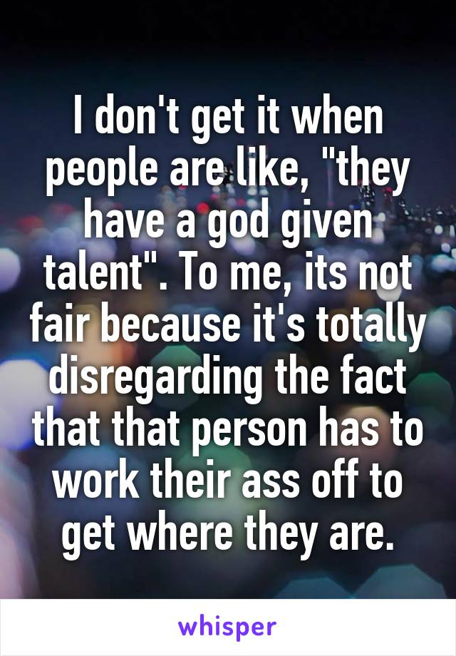 "I don't get it when people are like, ""they have a god given talent"". To me, its not fair because it's totally disregarding the fact that that person has to work their ass off to get where they are."