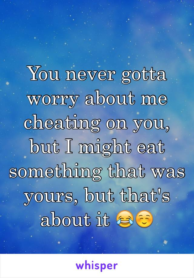 You never gotta worry about me cheating on you, but I might eat something that was yours, but that's about it 😂☺️