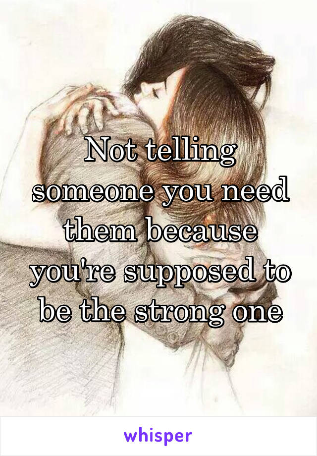 Not telling someone you need them because you're supposed to be the strong one