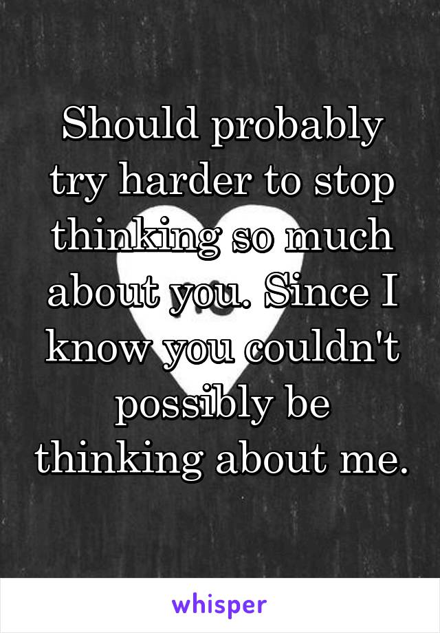 Should probably try harder to stop thinking so much about you. Since I know you couldn't possibly be thinking about me.