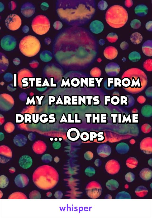 I steal money from my parents for drugs all the time ... Oops