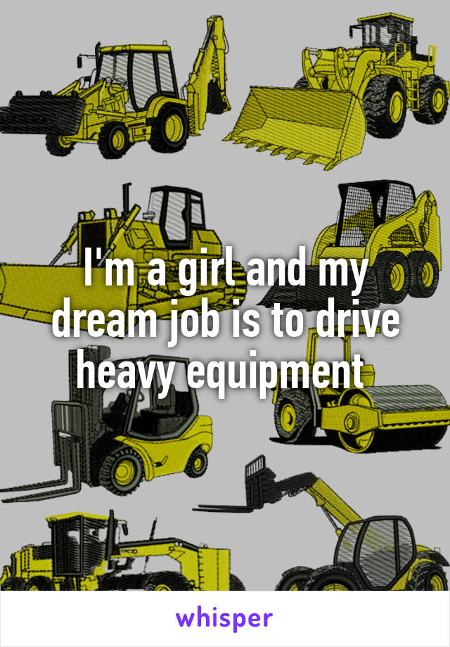 I'm a girl and my dream job is to drive heavy equipment
