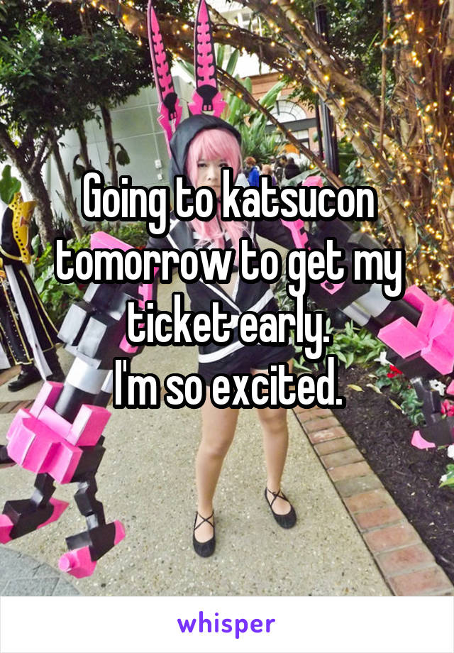 Going to katsucon tomorrow to get my ticket early. I'm so excited.