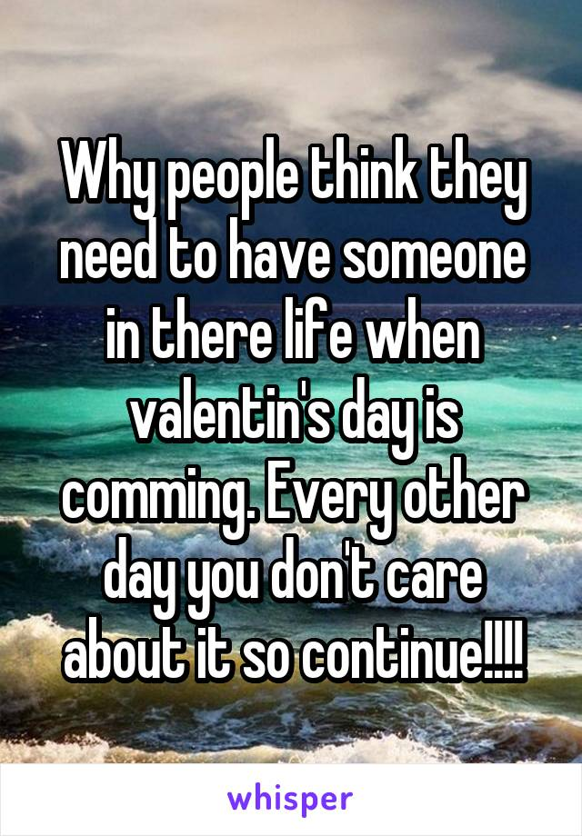 Why people think they need to have someone in there life when valentin's day is comming. Every other day you don't care about it so continue!!!!