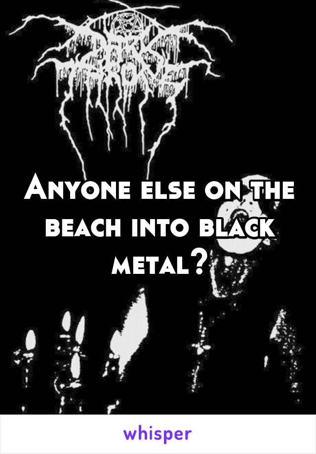 Anyone else on the beach into black metal?