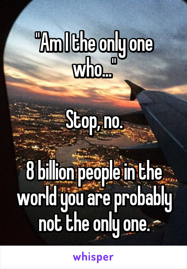 """Am I the only one who...""  Stop, no.  8 billion people in the world you are probably not the only one."