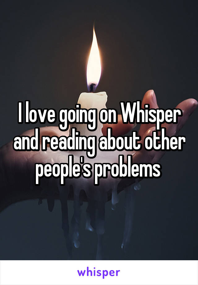 I love going on Whisper and reading about other people's problems