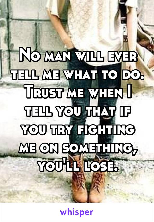 No man will ever tell me what to do. Trust me when I tell you that if you try fighting me on something, you'll lose.