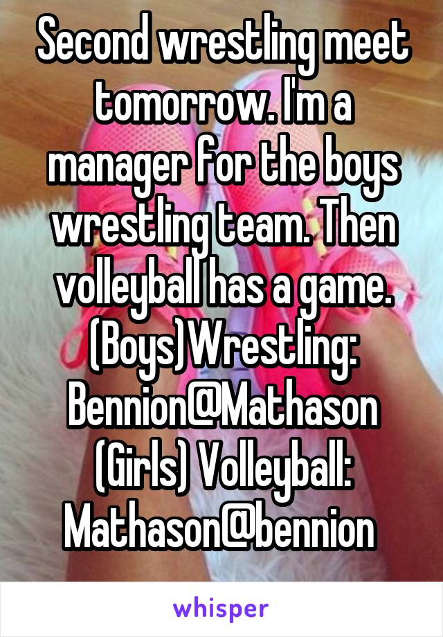 Second wrestling meet tomorrow. I'm a manager for the boys wrestling team. Then volleyball has a game. (Boys)Wrestling: Bennion@Mathason (Girls) Volleyball: Mathason@bennion