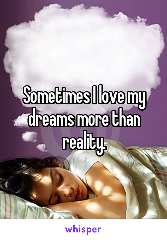 Sometimes I love my dreams more than reality.