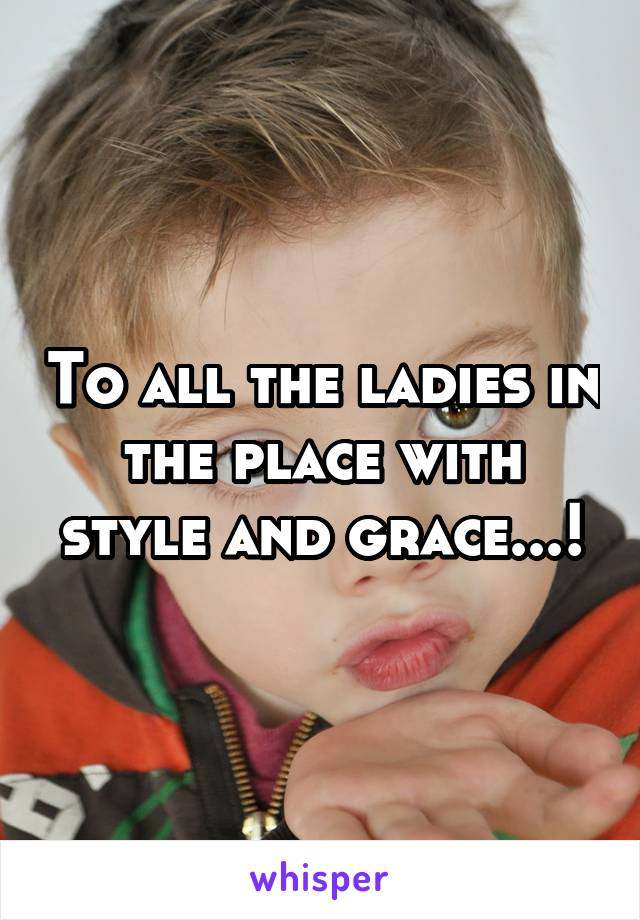 To all the ladies in the place with style and grace...!