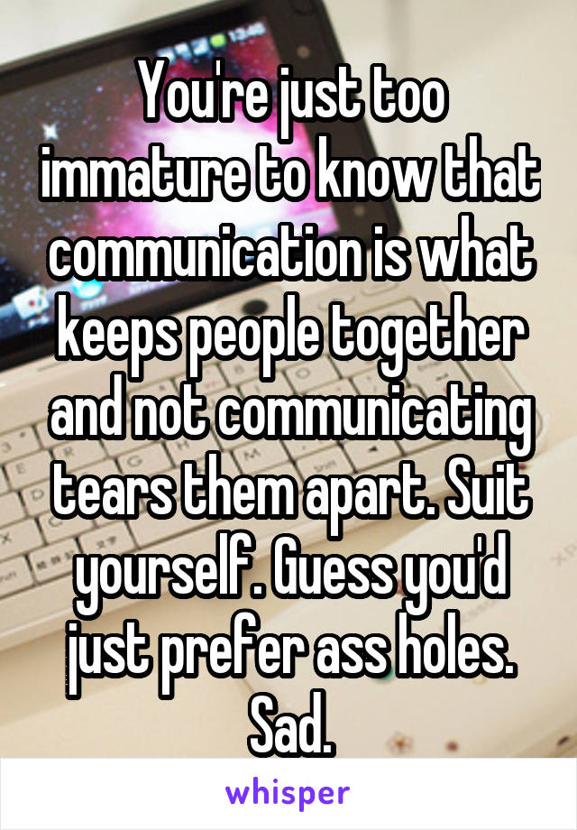You're just too immature to know that communication is what keeps people together and not communicating tears them apart. Suit yourself. Guess you'd just prefer ass holes. Sad.