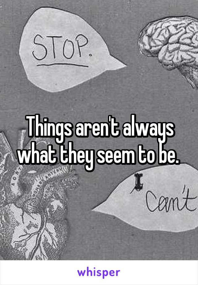 Things aren't always what they seem to be.