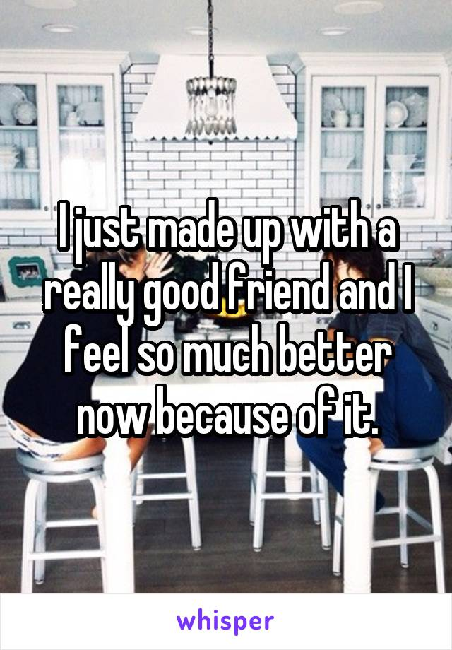 I just made up with a really good friend and I feel so much better now because of it.