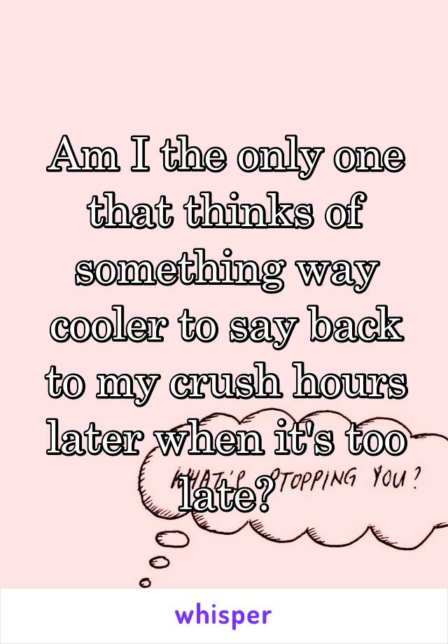 Am I the only one that thinks of something way cooler to say back to my crush hours later when it's too late?