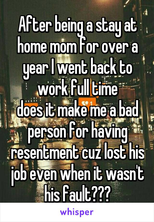 After being a stay at home mom for over a year I went back to work full time does it make me a bad person for having resentment cuz lost his job even when it wasn't his fault???