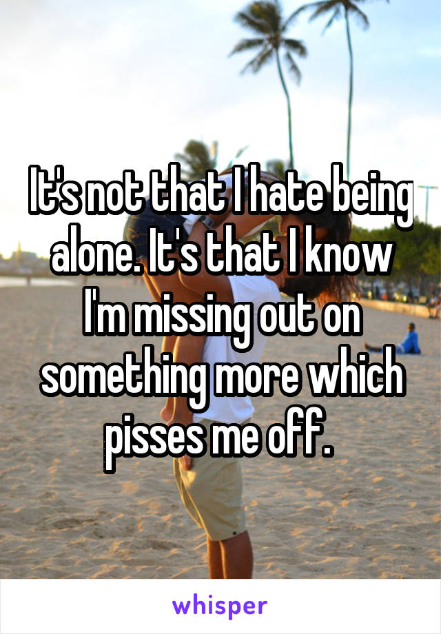 It's not that I hate being alone. It's that I know I'm missing out on something more which pisses me off.