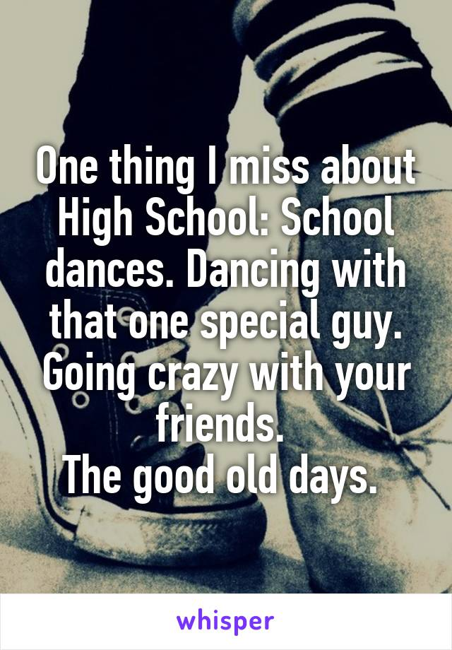 One thing I miss about High School: School dances. Dancing with that one special guy. Going crazy with your friends.  The good old days.