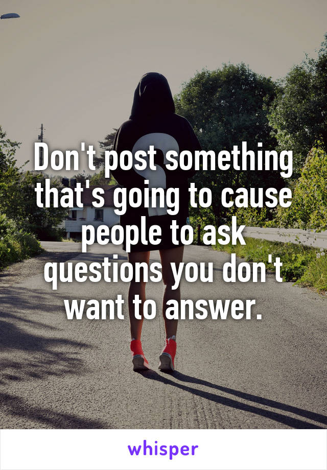 Don't post something that's going to cause people to ask questions you don't want to answer.