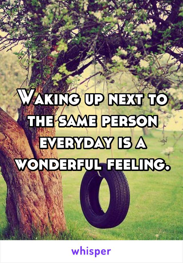 Waking up next to the same person everyday is a wonderful feeling.