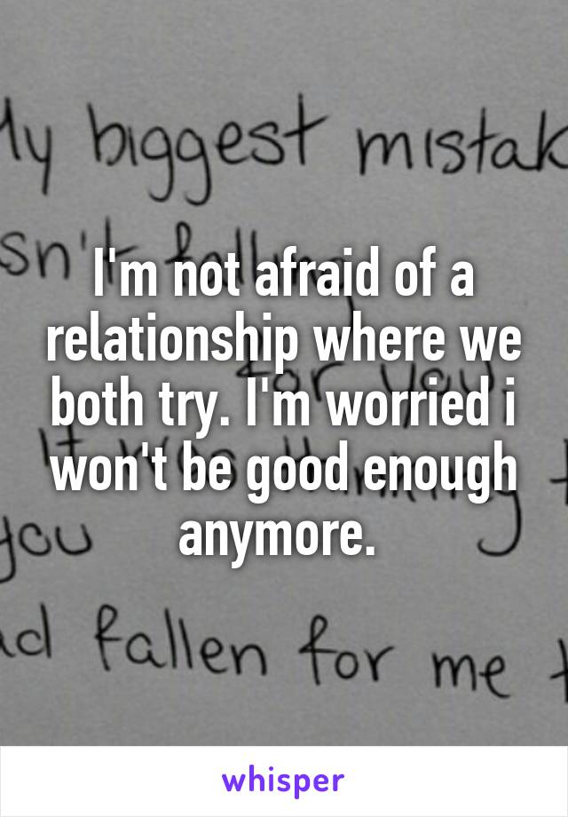 I'm not afraid of a relationship where we both try. I'm worried i won't be good enough anymore.