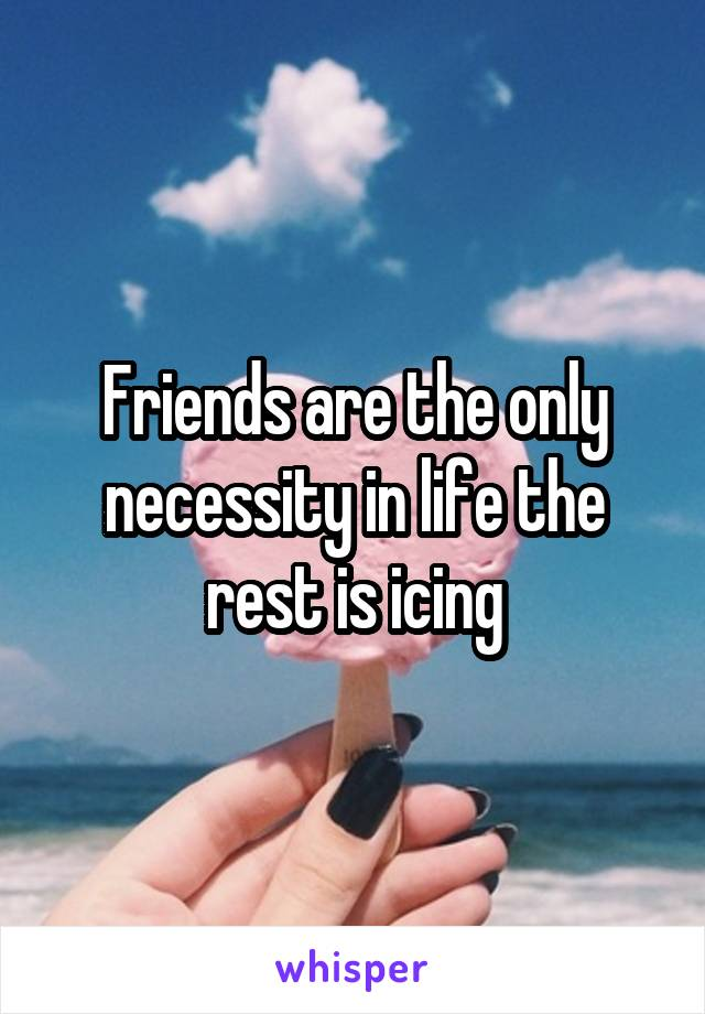 Friends are the only necessity in life the rest is icing
