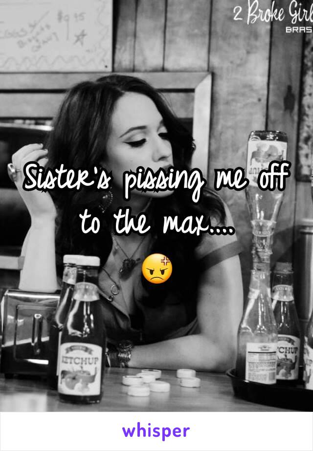 Sister's pissing me off to the max.... 😡