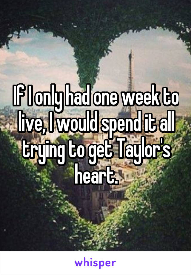If I only had one week to live, I would spend it all trying to get Taylor's heart.