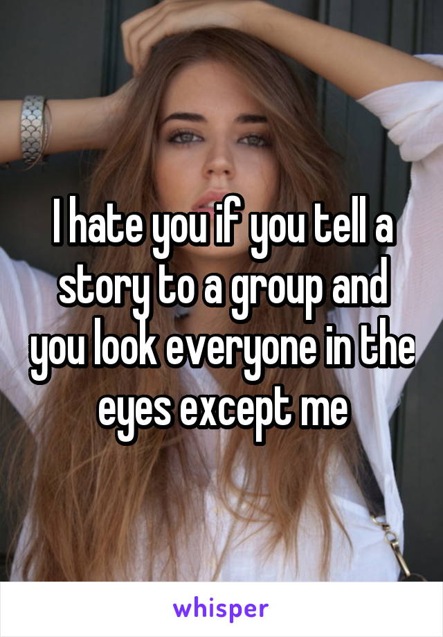 I hate you if you tell a story to a group and you look everyone in the eyes except me