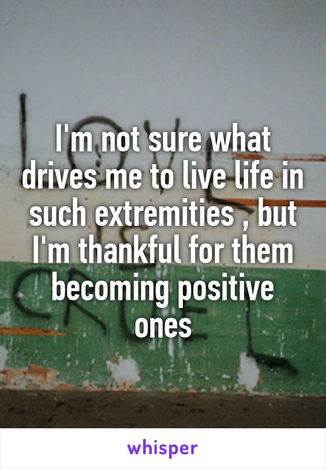 I'm not sure what drives me to live life in such extremities , but I'm thankful for them becoming positive ones