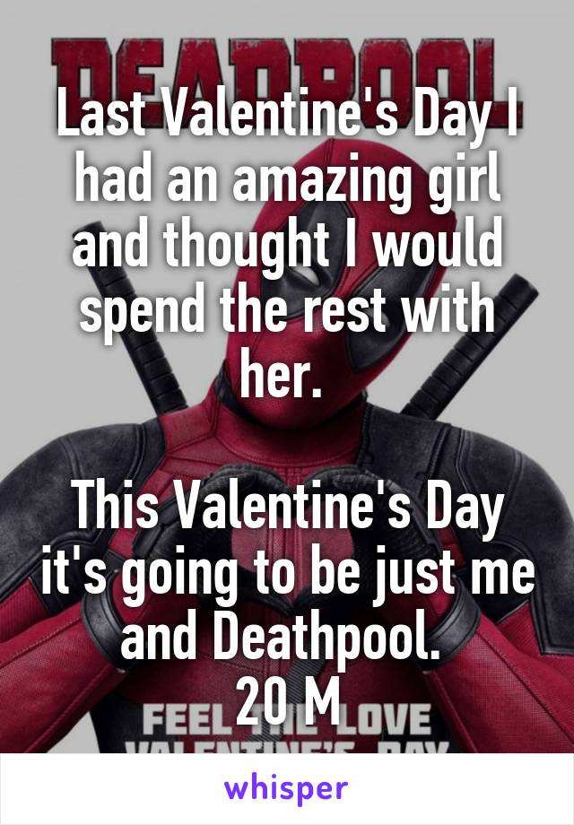 Last Valentine's Day I had an amazing girl and thought I would spend the rest with her.   This Valentine's Day it's going to be just me and Deathpool.  20 M