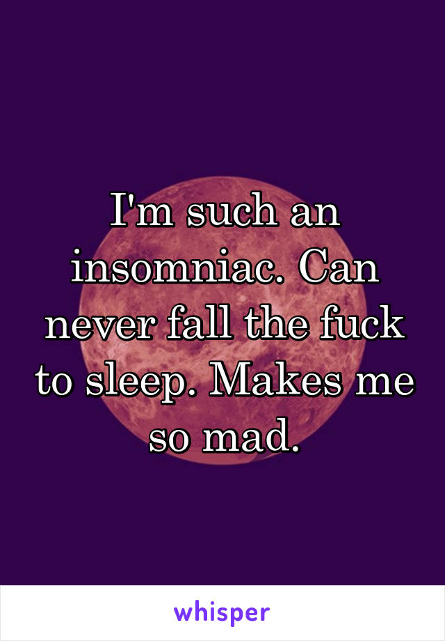 I'm such an insomniac. Can never fall the fuck to sleep. Makes me so mad.