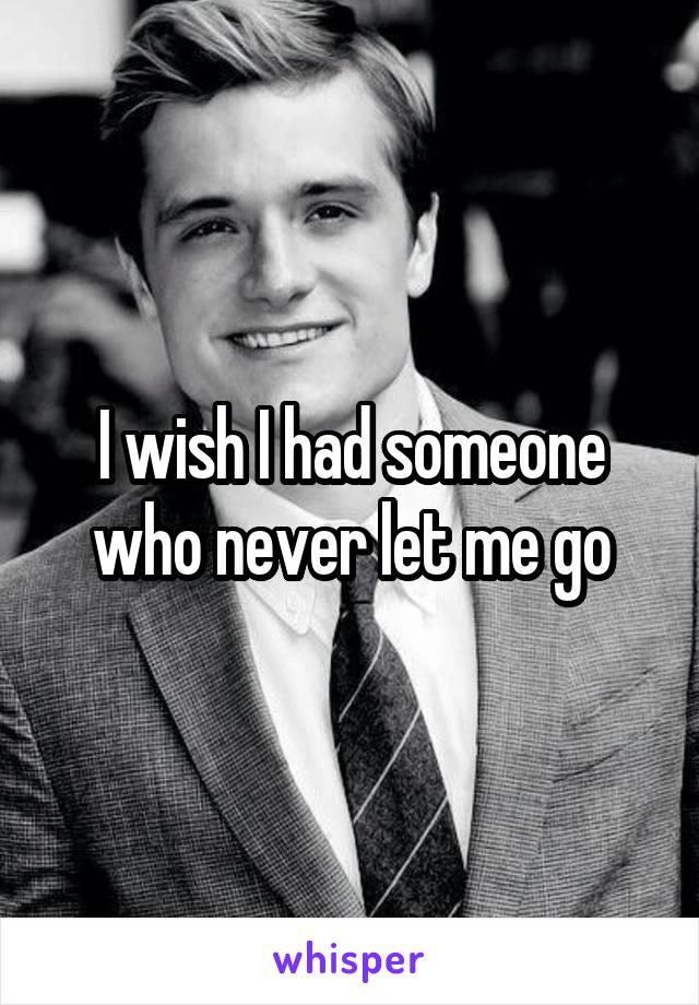 I wish I had someone who never let me go