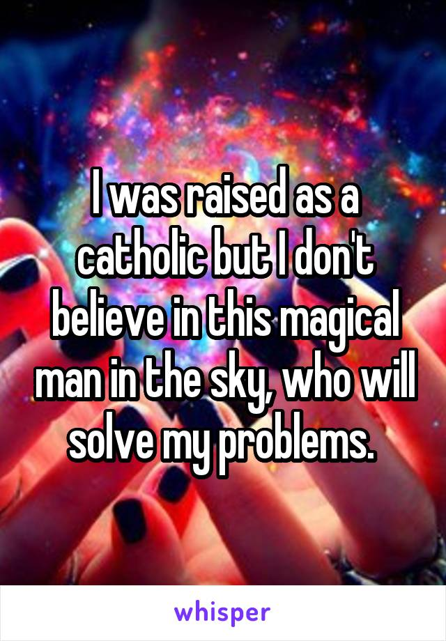 I was raised as a catholic but I don't believe in this magical man in the sky, who will solve my problems.