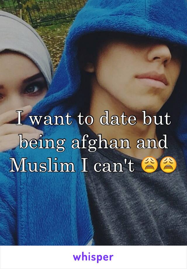 I want to date but being afghan and Muslim I can't 😩😩