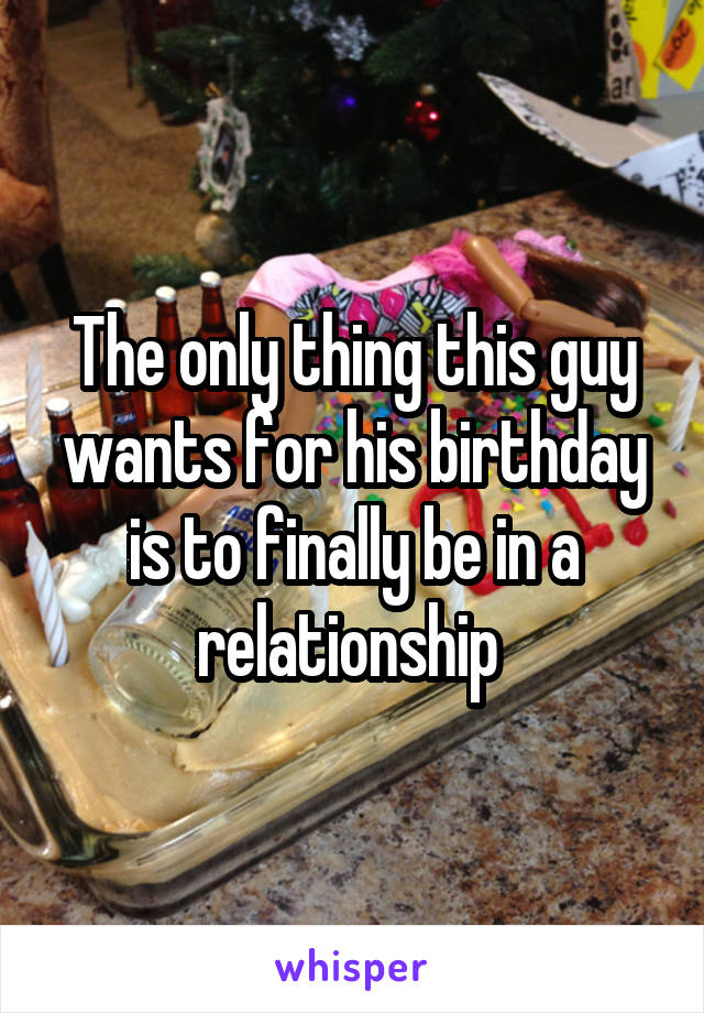 The only thing this guy wants for his birthday is to finally be in a relationship