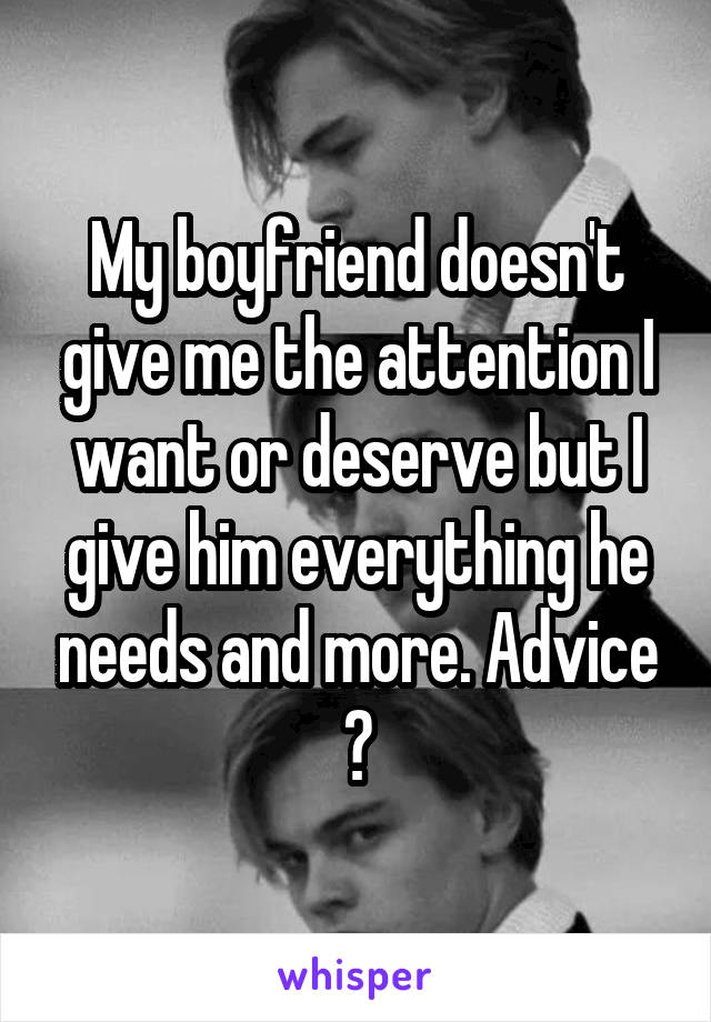 My boyfriend doesn't give me the attention I want or deserve but I give him everything he needs and more. Advice ?